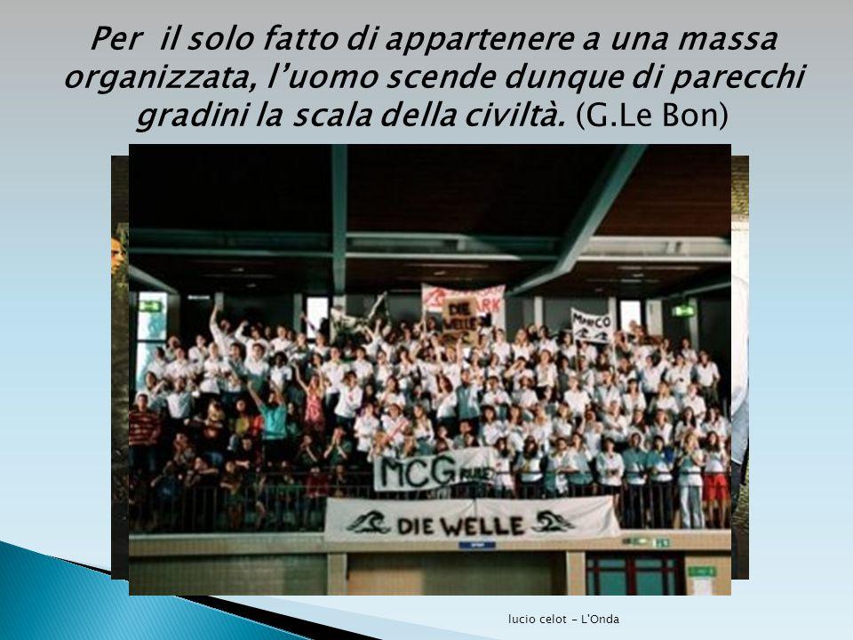 Per il solo fatto di appartenere a una massa organizzata, l'uomo scende dunque di parecchi gradini la scala della civiltà. (G.Le Bon) lucio celot - L'