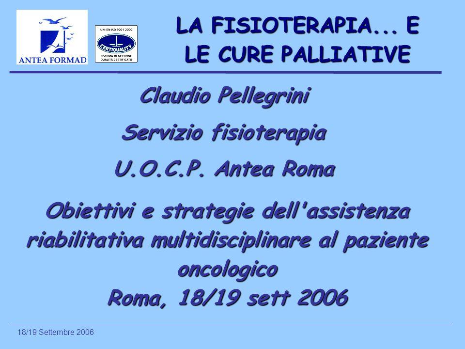 18/19 Settembre 2006 LA FISIOTERAPIA... E LE CURE PALLIATIVE Claudio Pellegrini Servizio fisioterapia U.O.C.P. Antea Roma Obiettivi e strategie dell'a