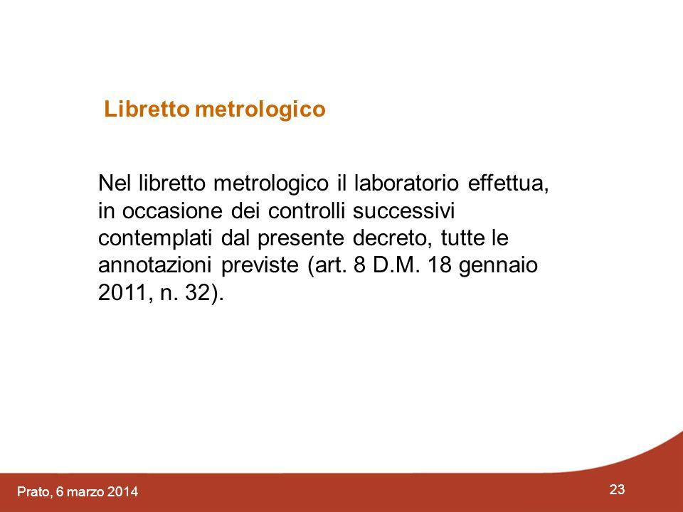 23 Prato, 6 marzo 2014 Nel libretto metrologico il laboratorio effettua, in occasione dei controlli successivi contemplati dal presente decreto, tutte
