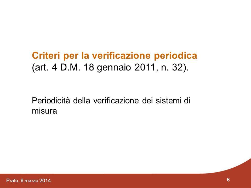 6 Prato, 6 marzo 2014 Criteri per la verificazione periodica (art. 4 D.M. 18 gennaio 2011, n. 32). Periodicità della verificazione dei sistemi di misu