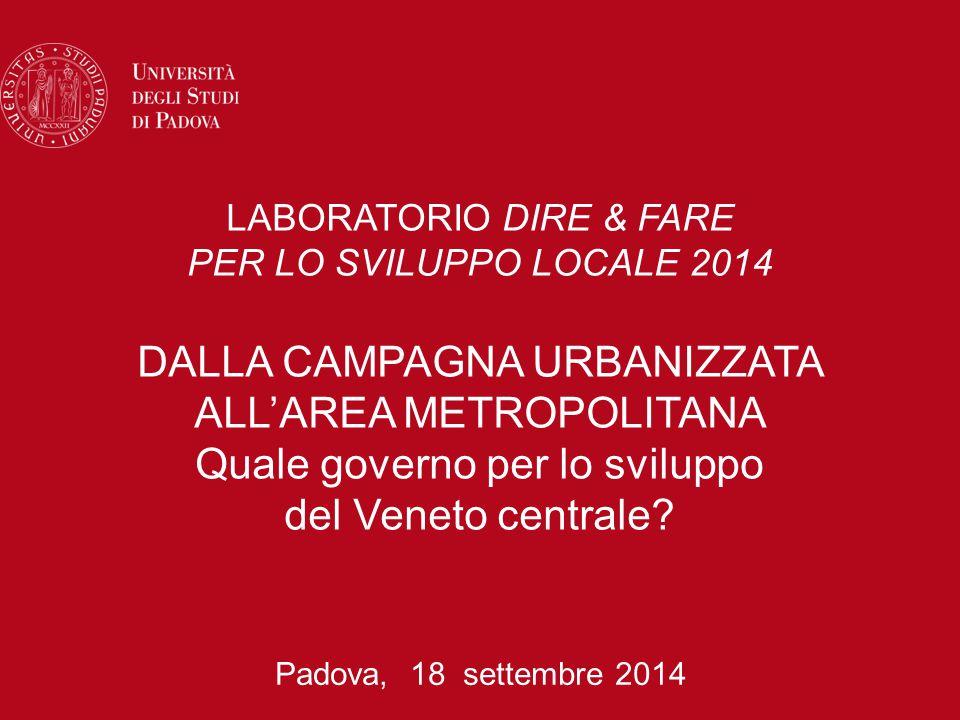 LABORATORIO DIRE & FARE PER LO SVILUPPO LOCALE 2014 DALLA CAMPAGNA URBANIZZATA ALL'AREA METROPOLITANA Quale governo per lo sviluppo del Veneto centrale.