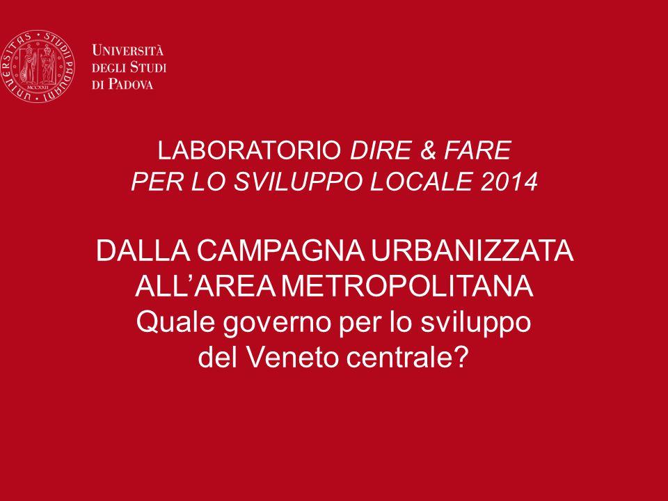 LABORATORIO DIRE & FARE PER LO SVILUPPO LOCALE 2014 DALLA CAMPAGNA URBANIZZATA ALL'AREA METROPOLITANA Quale governo per lo sviluppo del Veneto centrale?