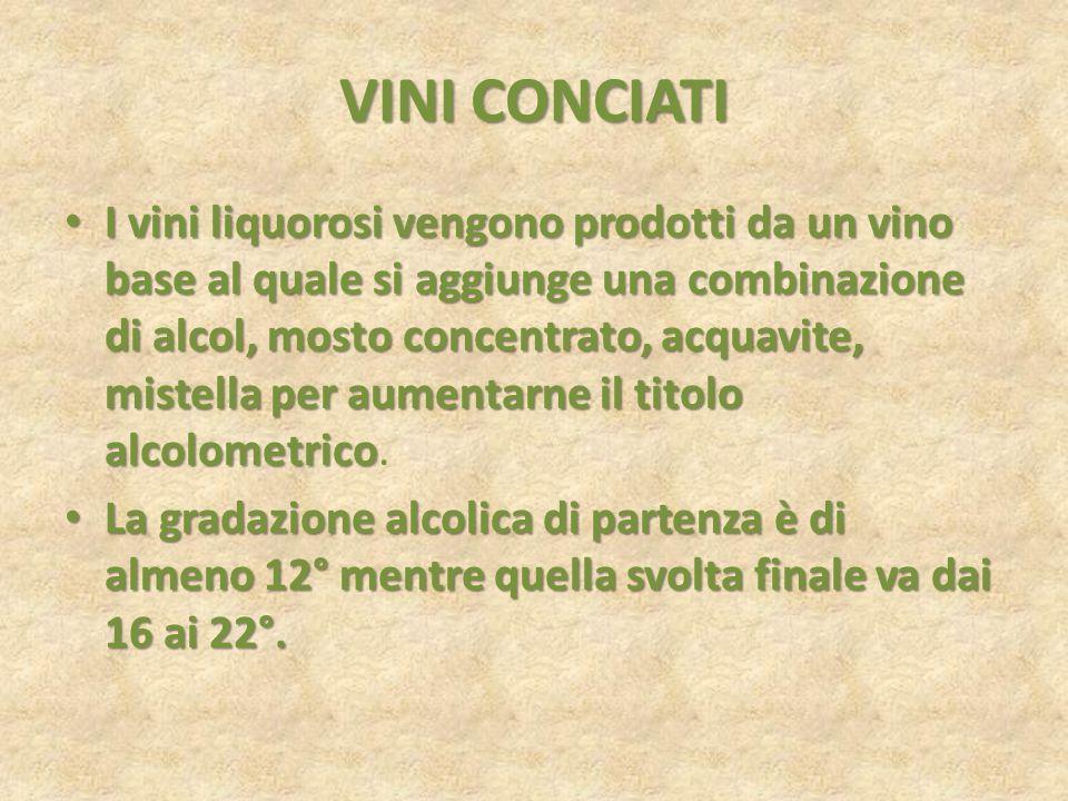 VINI CONCIATI I vini liquorosi vengono prodotti da un vino base al quale si aggiunge una combinazione di alcol, mosto concentrato, acquavite, mistella