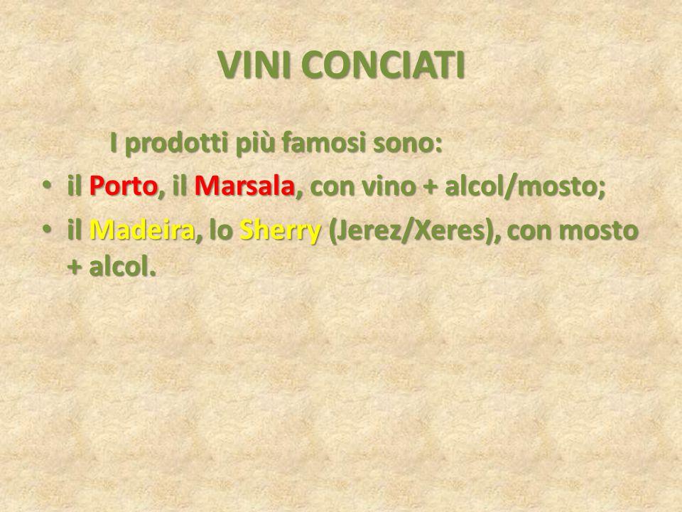 VINI CONCIATI I prodotti più famosi sono: il Porto, il Marsala, con vino + alcol/mosto; il Porto, il Marsala, con vino + alcol/mosto; il Madeira, lo S