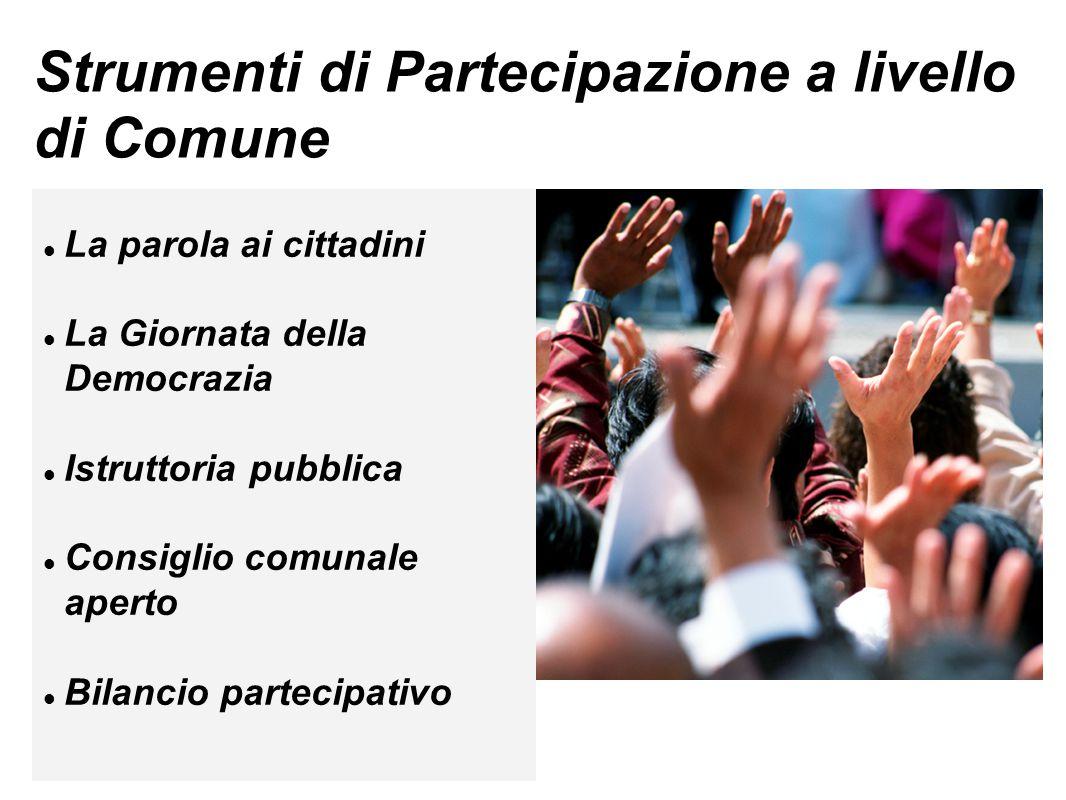 Strumenti di Partecipazione a livello di Comune La parola ai cittadini La Giornata della Democrazia Istruttoria pubblica Consiglio comunale aperto Bilancio partecipativo