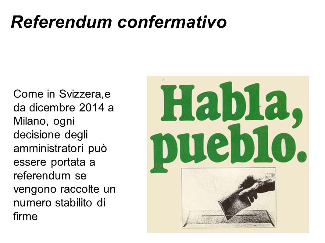 Referendum confermativo Come in Svizzera,e da dicembre 2014 a Milano, ogni decisione degli amministratori può essere portata a referendum se vengono raccolte un numero stabilito di firme