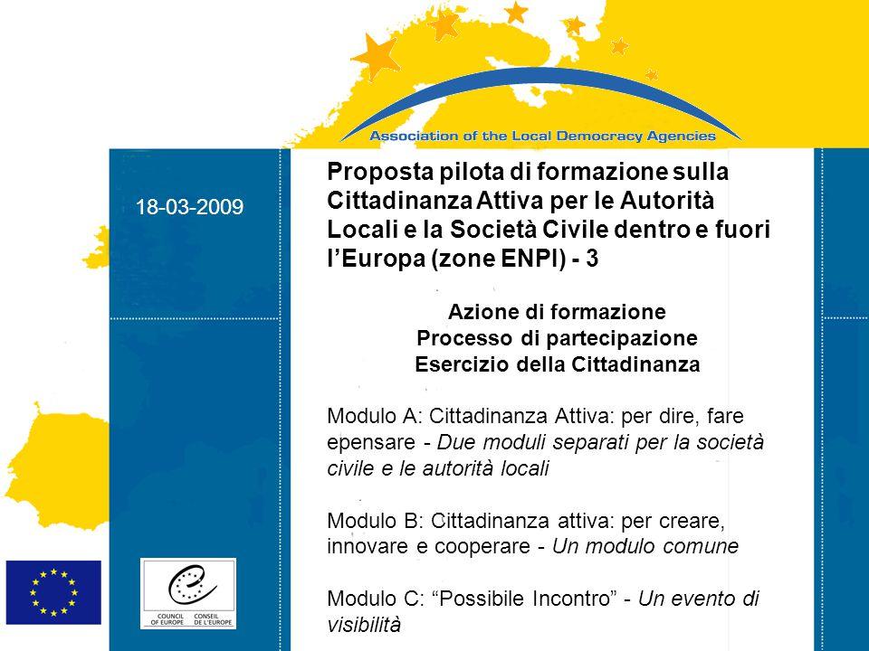 18-03-2009 Strasbourg 05/06/07 Strasbourg 31/07/07 18-03-2009 Proposta pilota di formazione sulla Cittadinanza Attiva per le Autorità Locali e la Società Civile dentro e fuori l'Europa (zone ENPI) - 3 Azione di formazione Processo di partecipazione Esercizio della Cittadinanza Modulo A: Cittadinanza Attiva: per dire, fare epensare - Due moduli separati per la società civile e le autorità locali Modulo B: Cittadinanza attiva: per creare, innovare e cooperare - Un modulo comune Modulo C: Possibile Incontro - Un evento di visibilità