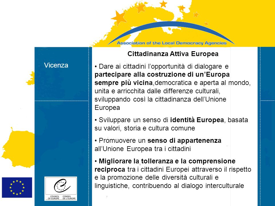 18-03-2009 Strasbourg 05/06/07 Strasbourg 31/07/07 Vicenza Cittadinanza Attiva Europea Dare ai cittadini l'opportunità di dialogare e partecipare alla costruzione di un'Europa sempre più vicina,democratica e aperta al mondo, unita e arricchita dalle differenze culturali, sviluppando così la cittadinanza dell'Unione Europea Sviluppare un senso di identità Europea, basata su valori, storia e cultura comune Promuovere un senso di appartenenza all'Unione Europea tra i cittadini Migliorare la tolleranza e la comprensione reciproca tra i cittadini Europei attraverso il rispetto e la promozione delle diversità culturali e linguistiche, contribuendo al dialogo interculturale