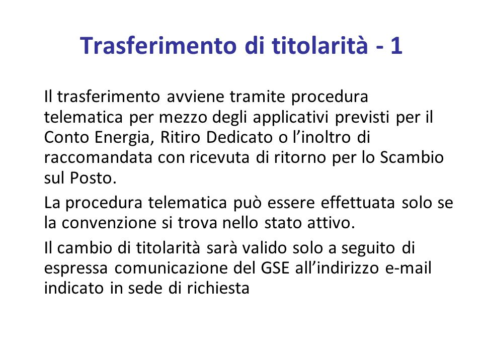 Trasferimento di titolarità - 1 Il trasferimento avviene tramite procedura telematica per mezzo degli applicativi previsti per il Conto Energia, Ritiro Dedicato o l'inoltro di raccomandata con ricevuta di ritorno per lo Scambio sul Posto.