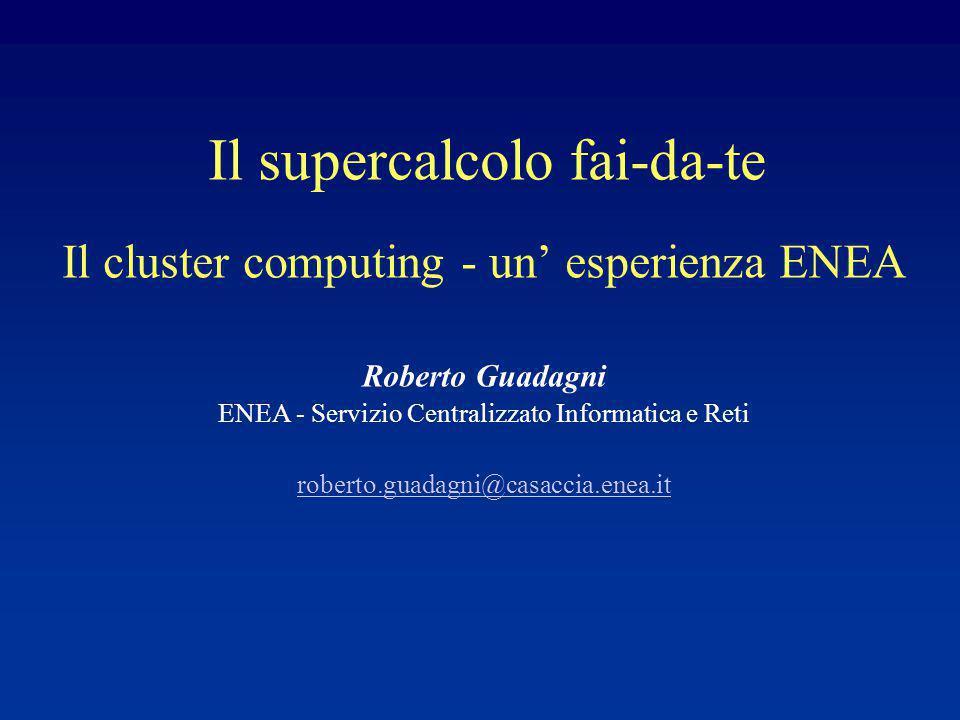 Il supercalcolo fai-da-te Il cluster computing - un' esperienza ENEA Roberto Guadagni ENEA - Servizio Centralizzato Informatica e Reti roberto.guadagni@casaccia.enea.it
