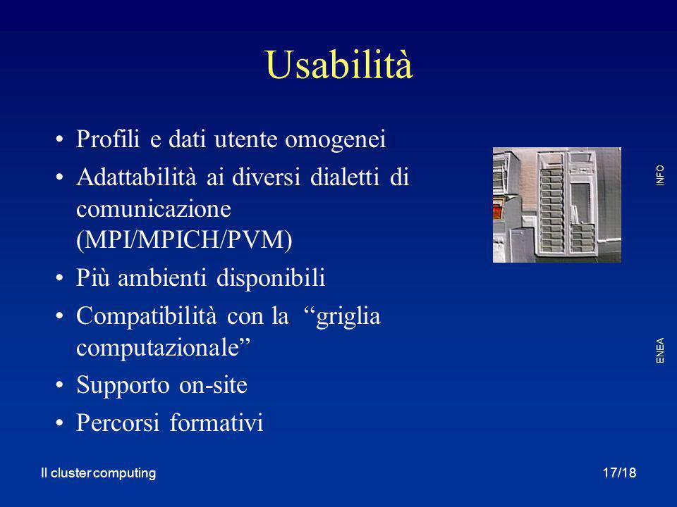 Il cluster computing ENEA INFO 17/18 Usabilità Profili e dati utente omogenei Adattabilità ai diversi dialetti di comunicazione (MPI/MPICH/PVM) Più am