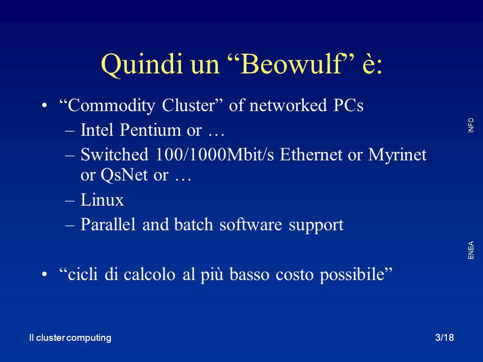"Il cluster computing ENEA INFO 3/18 Quindi un ""Beowulf"" è: ""Commodity Cluster"" of networked PCs –Intel Pentium or … –Switched 100/1000Mbit/s Ethernet"