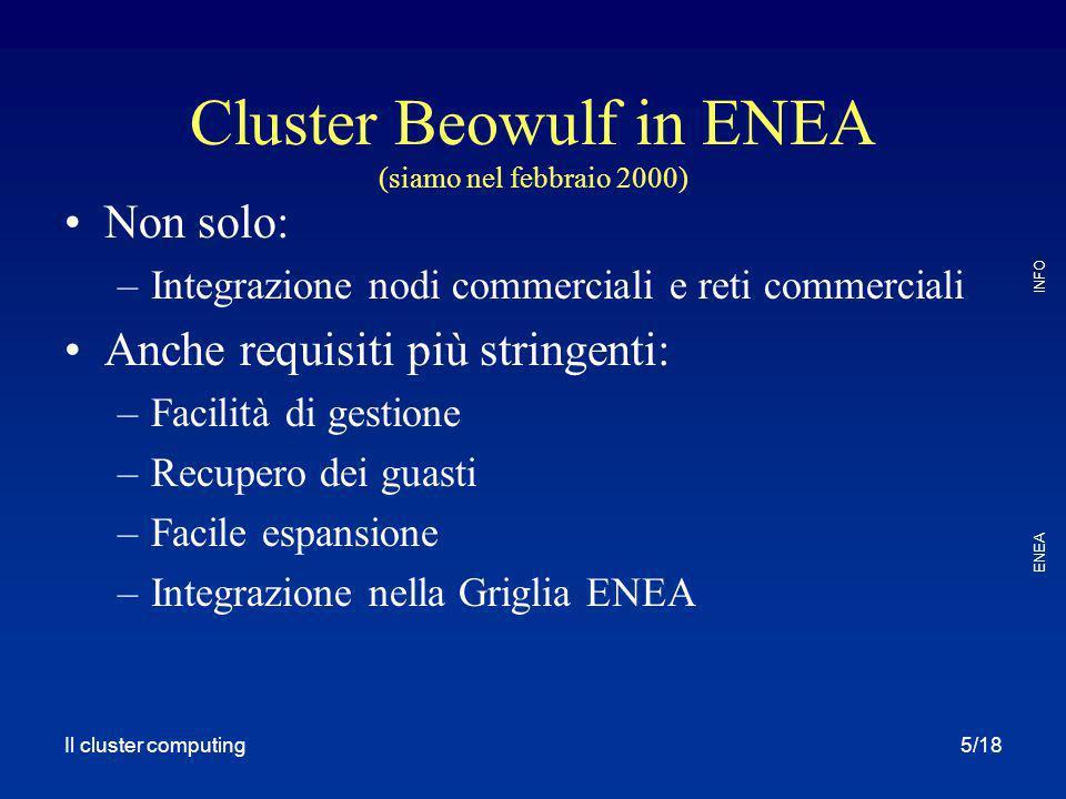Il cluster computing ENEA INFO 5/18 Cluster Beowulf in ENEA (siamo nel febbraio 2000) Non solo: –Integrazione nodi commerciali e reti commerciali Anche requisiti più stringenti: –Facilità di gestione –Recupero dei guasti –Facile espansione –Integrazione nella Griglia ENEA