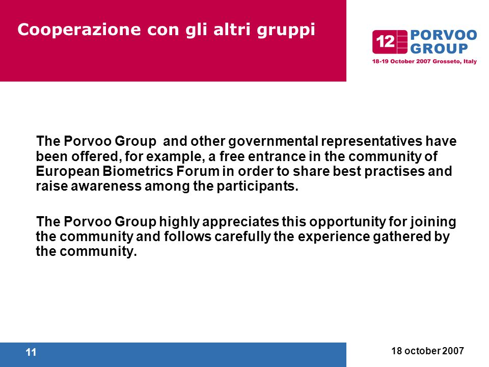 18 october 2007 11 Cooperazione con gli altri gruppi The Porvoo Group and other governmental representatives have been offered, for example, a free entrance in the community of European Biometrics Forum in order to share best practises and raise awareness among the participants.