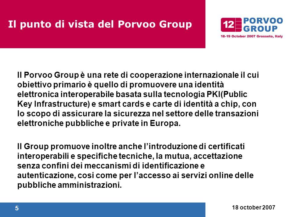 18 october 2007 5 Il Porvoo Group è una rete di cooperazione internazionale il cui obiettivo primario è quello di promuovere una identità elettronica interoperabile basata sulla tecnologia PKI(Public Key Infrastructure) e smart cards e carte di identità a chip, con lo scopo di assicurare la sicurezza nel settore delle transazioni elettroniche pubbliche e private in Europa.