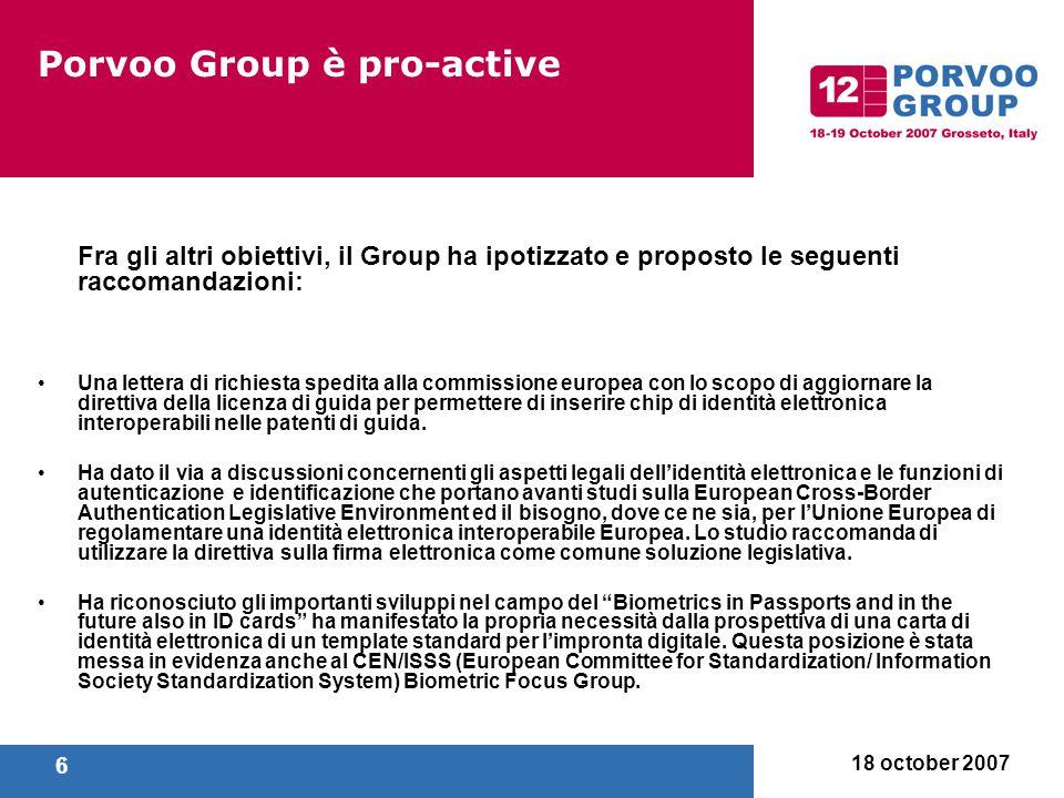 18 october 2007 7 Porvoo Group è pro-active Il Porvoo Group monitora il work in progress da parte degli stati membri e la Commissione Europea sulla roadmap dell'identità elettronica interoperabile, spcifiche comuni e dimostratori su larga scala dell'interoperabilità dell'identità elettronica.