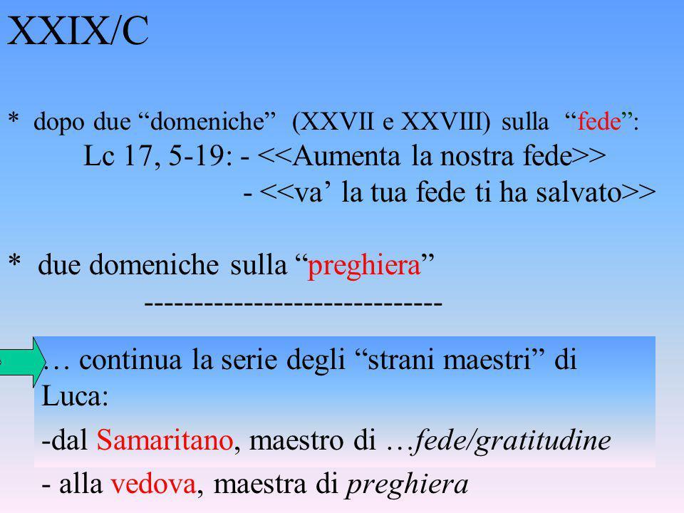 XXIX/C * dopo due domeniche (XXVII e XXVIII) sulla fede : Lc 17, 5-19: - > - > * due domeniche sulla preghiera ------------------------------ … continua la serie degli strani maestri di Luca: -dal Samaritano, maestro di …fede/gratitudine - alla vedova, maestra di preghiera
