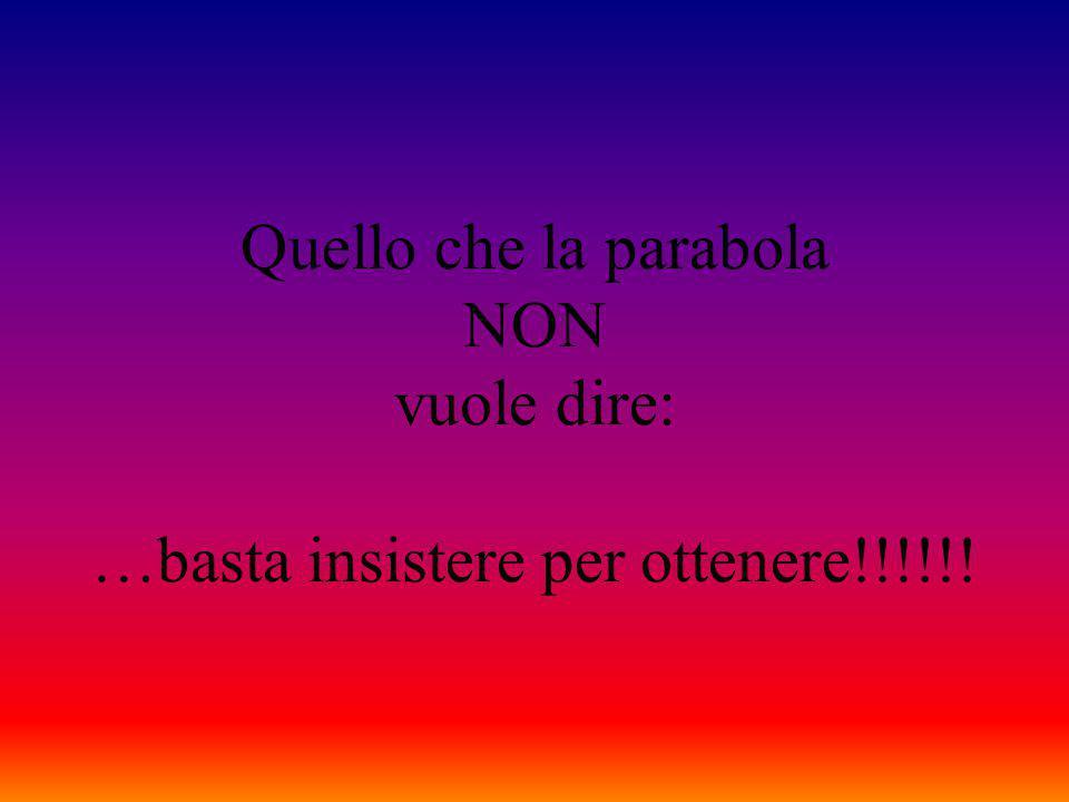 Quello che la parabola NON vuole dire: …basta insistere per ottenere!!!!!!