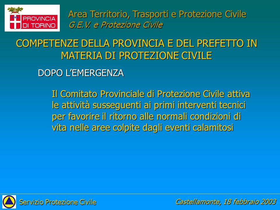 Il Comitato Provinciale di Protezione Civile attiva le attività susseguenti ai primi interventi tecnici per favorire il ritorno alle normali condizioni di vita nelle aree colpite dagli eventi calamitosi DOPO L'EMERGENZA COMPETENZE DELLA PROVINCIA E DEL PREFETTO IN MATERIA DI PROTEZIONE CIVILE Castellamonte, 18 febbraio 2003 Servizio Protezione Civile Area Territorio, Trasporti e Protezione Civile G.E.V.
