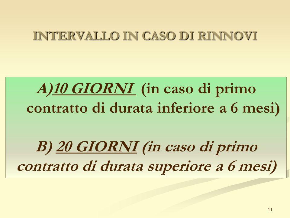 INTERVALLO IN CASO DI RINNOVI 11 A)10 GIORNI (in caso di primo contratto di durata inferiore a 6 mesi) B) 20 GIORNI (in caso di primo contratto di durata superiore a 6 mesi)