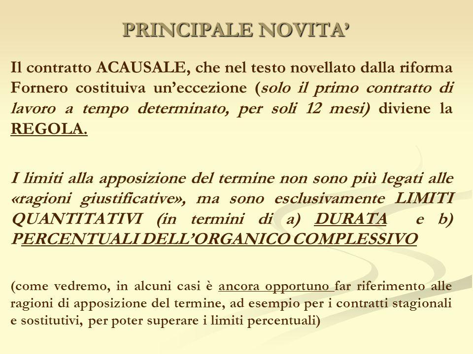 PRINCIPALE NOVITA' Il contratto ACAUSALE, che nel testo novellato dalla riforma Fornero costituiva un'eccezione (solo il primo contratto di lavoro a tempo determinato, per soli 12 mesi) diviene la REGOLA.