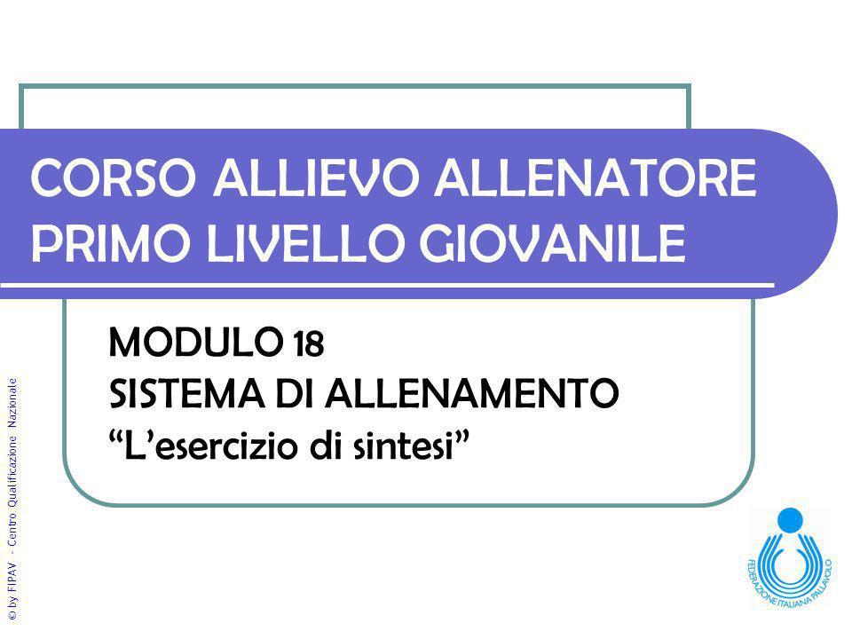 """© by FIPAV - Centro Qualificazione Nazionale CORSO ALLIEVO ALLENATORE PRIMO LIVELLO GIOVANILE MODULO 18 SISTEMA DI ALLENAMENTO """"L'esercizio di sintesi"""