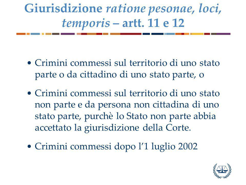 Giurisdizione ratione pesonae, loci, temporis – artt. 11 e 12 Crimini commessi sul territorio di uno stato parte o da cittadino di uno stato parte, o
