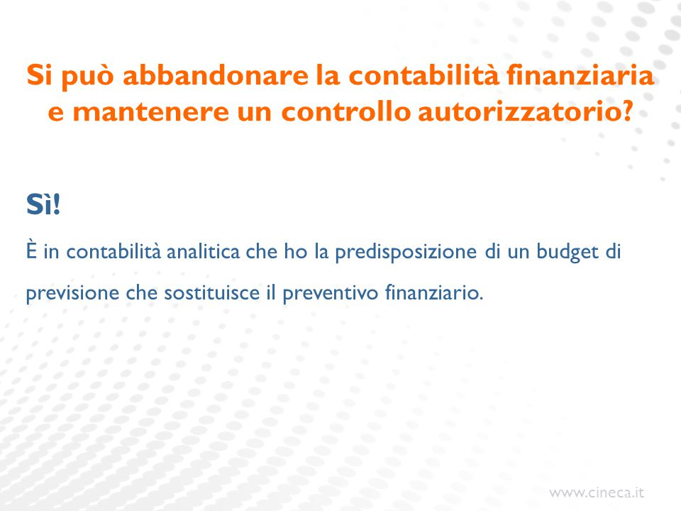 www.cineca.it Si può abbandonare la contabilità finanziaria e mantenere un controllo autorizzatorio? Sì! È in contabilità analitica che ho la predispo