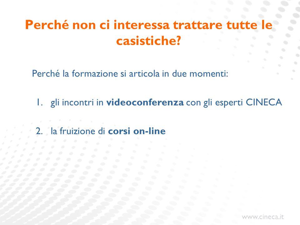 www.cineca.it Perché non ci interessa trattare tutte le casistiche? Perché la formazione si articola in due momenti: 1.gli incontri in videoconferenza