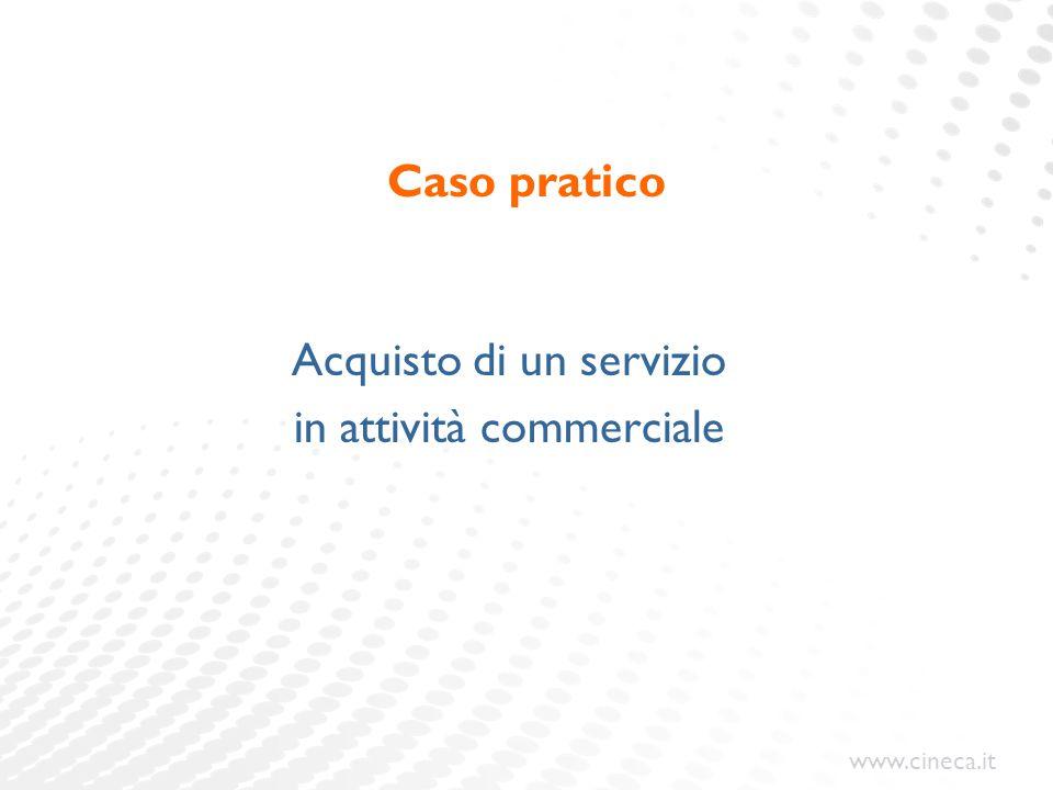 www.cineca.it Caso pratico Acquisto di un servizio in attività commerciale