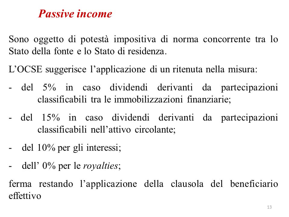 Passive income Sono oggetto di potestà impositiva di norma concorrente tra lo Stato della fonte e lo Stato di residenza. L'OCSE suggerisce l'applicazi