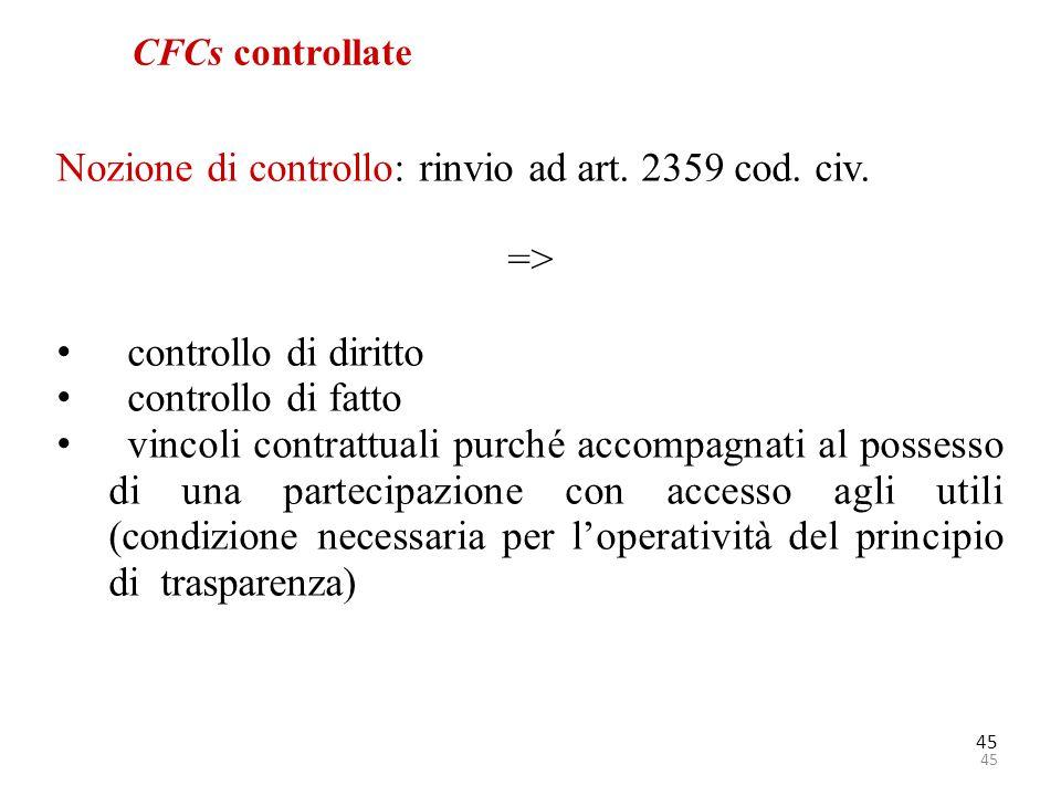 45 CFCs controllate Nozione di controllo: rinvio ad art. 2359 cod. civ. => controllo di diritto controllo di fatto vincoli contrattuali purché accompa