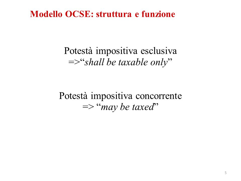 """Modello OCSE: struttura e funzione Potestà impositiva esclusiva =>""""shall be taxable only"""" Potestà impositiva concorrente => """"may be taxed"""" 5"""