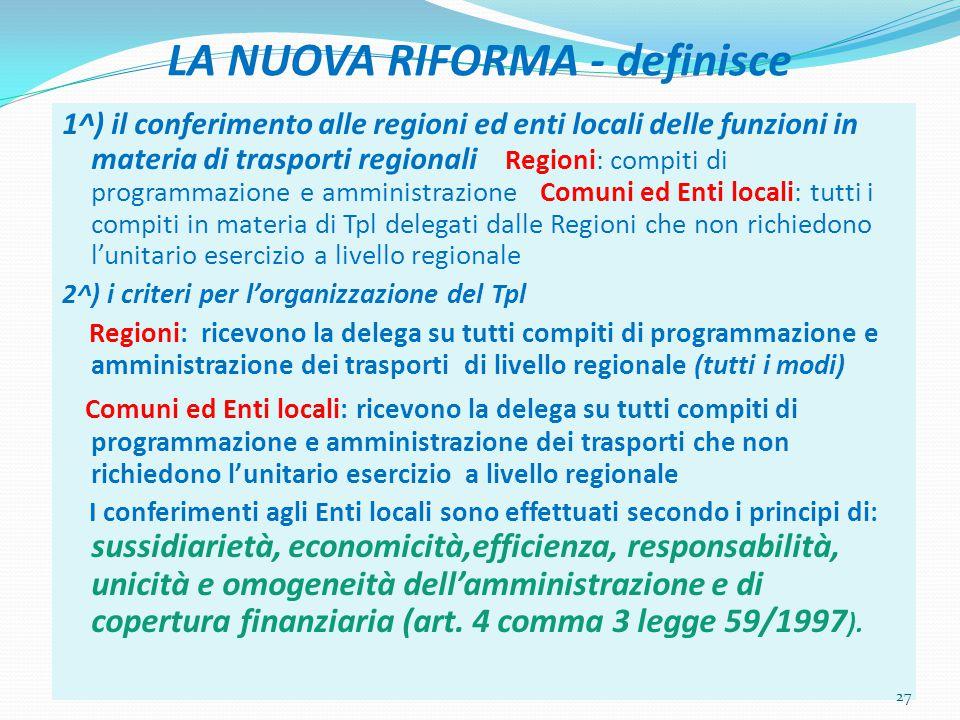 LA NUOVA RIFORMA - definisce 1^) il conferimento alle regioni ed enti locali delle funzioni in materia di trasporti regionali Regioni: compiti di programmazione e amministrazione Comuni ed Enti locali: tutti i compiti in materia di Tpl delegati dalle Regioni che non richiedono l'unitario esercizio a livello regionale 2^) i criteri per l'organizzazione del Tpl Regioni: ricevono la delega su tutti compiti di programmazione e amministrazione dei trasporti di livello regionale (tutti i modi) Comuni ed Enti locali: ricevono la delega su tutti compiti di programmazione e amministrazione dei trasporti che non richiedono l'unitario esercizio a livello regionale I conferimenti agli Enti locali sono effettuati secondo i principi di: sussidiarietà, economicità,efficienza, responsabilità, unicità e omogeneità dell'amministrazione e di copertura finanziaria (art.
