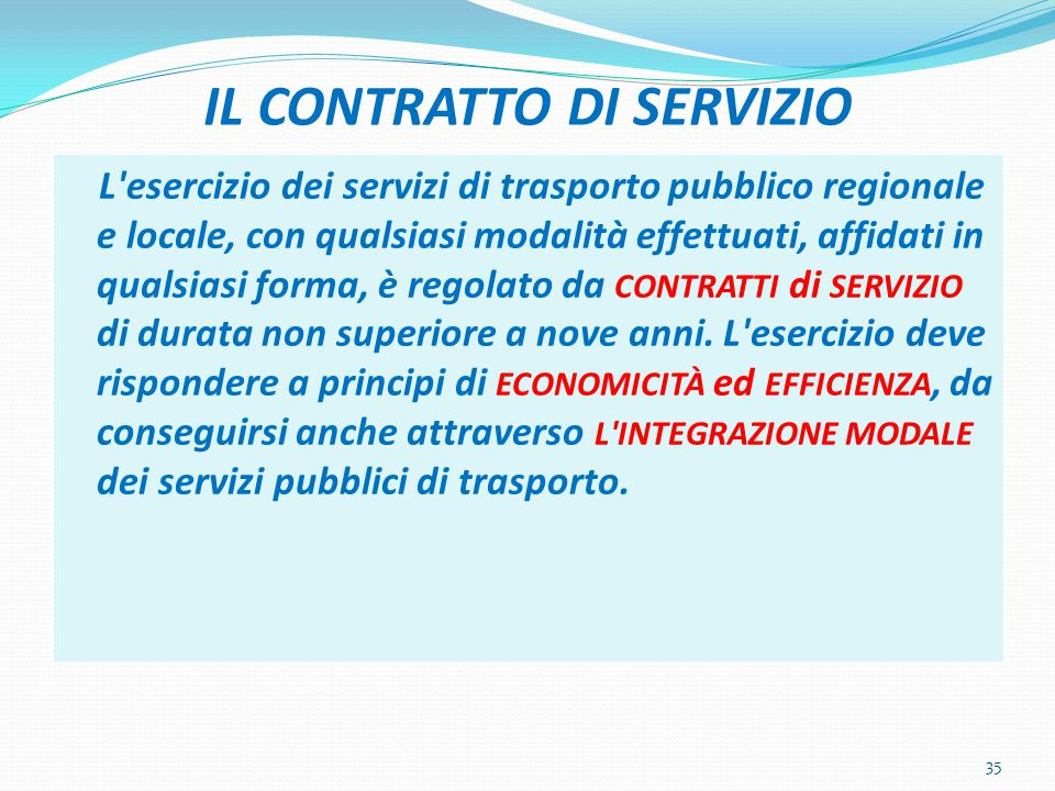 IL CONTRATTO DI SERVIZIO L esercizio dei servizi di trasporto pubblico regionale e locale, con qualsiasi modalità effettuati, affidati in qualsiasi forma, è regolato da CONTRATTI di SERVIZIO di durata non superiore a nove anni.