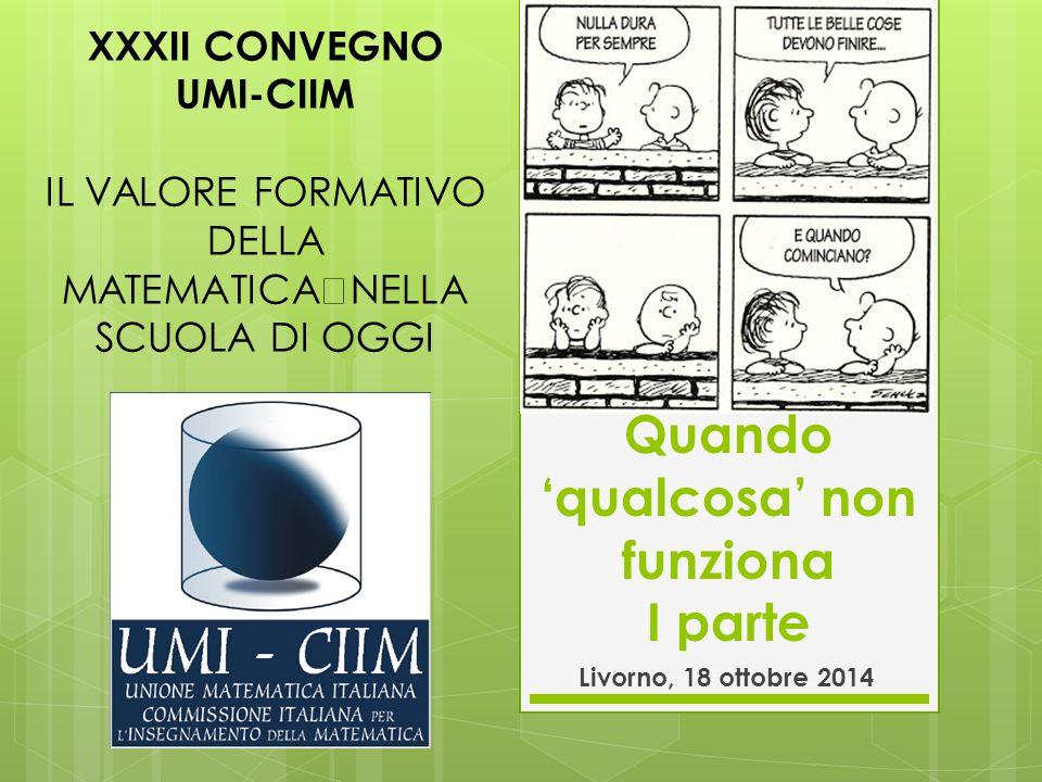 Tavola rotonda Quando 'qualcosa' potrebbe non funziona Livorno, 18 ottobre 2014 XXXII CONVEGNO UMI-CIIM IL VALORE FORMATIVO DELLA MATEMATICA NELLA SCUOLA DI OGGI
