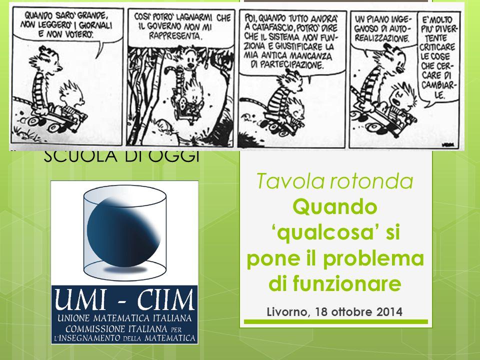 Tavola rotonda Quando 'qualcosa' si pone il problema di funzionare Livorno, 18 ottobre 2014 XXXII CONVEGNO UMI-CIIM IL VALORE FORMATIVO DELLA MATEMATICA NELLA SCUOLA DI OGGI
