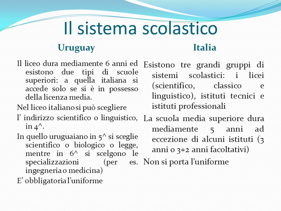 Il sistema scolastico UruguayItalia Il liceo dura mediamente 6 anni ed esistono due tipi di scuole superiori: a quella italiana si accede solo se si è