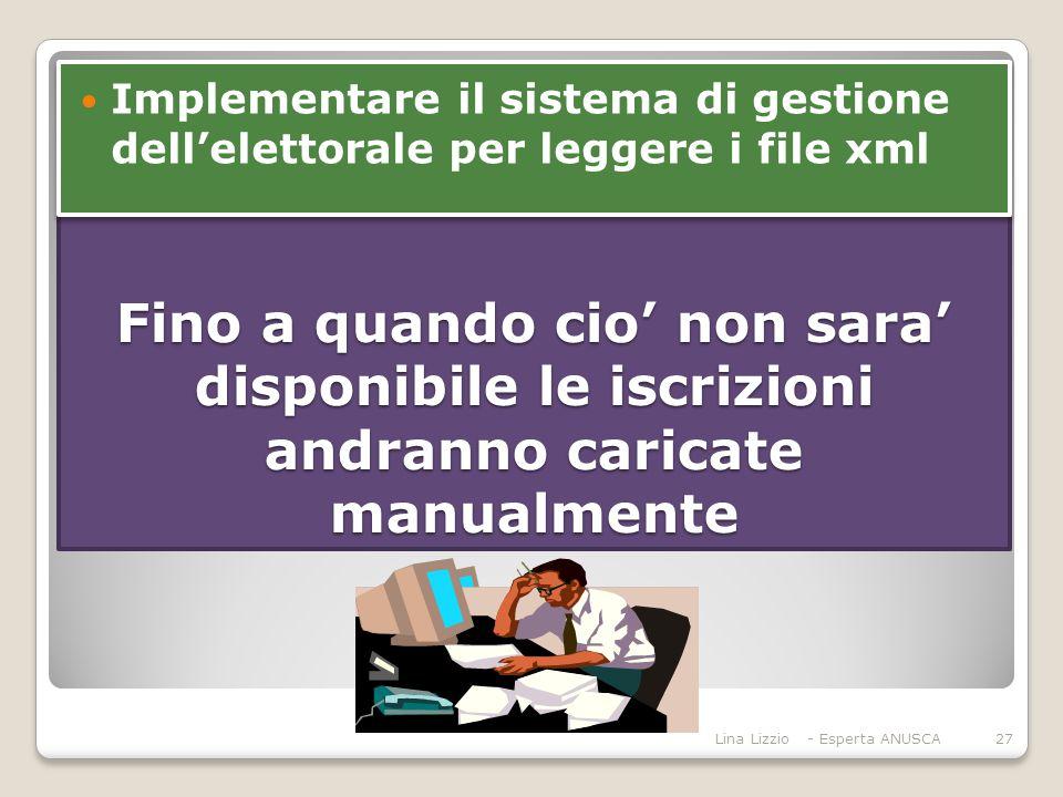 Fino a quando cio' non sara' disponibile le iscrizioni andranno caricate manualmente Lina Lizzio - Esperta ANUSCA27 Implementare il sistema di gestione dell'elettorale per leggere i file xml