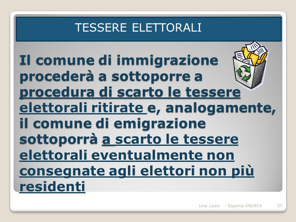 Il comune di immigrazione procederà a sottoporre a procedura di scarto le tessere e, analogamente, il comune di emigrazione sottoporrà a Il comune di immigrazione procederà a sottoporre a procedura di scarto le tessere elettorali ritirate e, analogamente, il comune di emigrazione sottoporrà a scarto le tessere elettorali eventualmente non consegnate agli elettori non più residenti TESSERE ELETTORALI Lina Lizzio - Esperta ANUSCA37