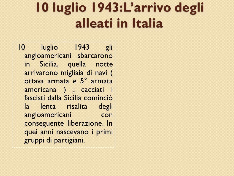 10 luglio 1943:L'arrivo degli alleati in Italia 10 luglio 1943 gli angloamericani sbarcarono in Sicilia, quella notte arrivarono migliaia di navi ( ottava armata e 5° armata americana ) ; cacciati i fascisti dalla Sicilia cominciò la lenta risalita degli angloamericani con conseguente liberazione.