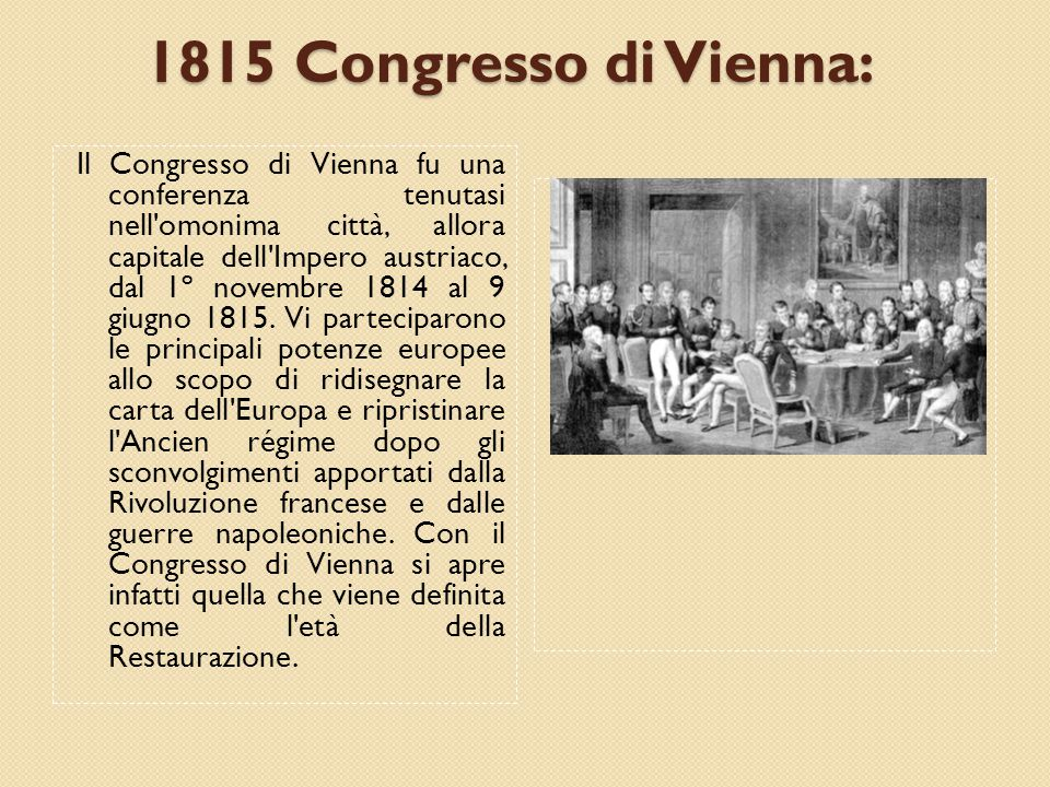 1815 Congresso di Vienna: Il Congresso di Vienna fu una conferenza tenutasi nell omonima città, allora capitale dell Impero austriaco, dal 1º novembre 1814 al 9 giugno 1815.