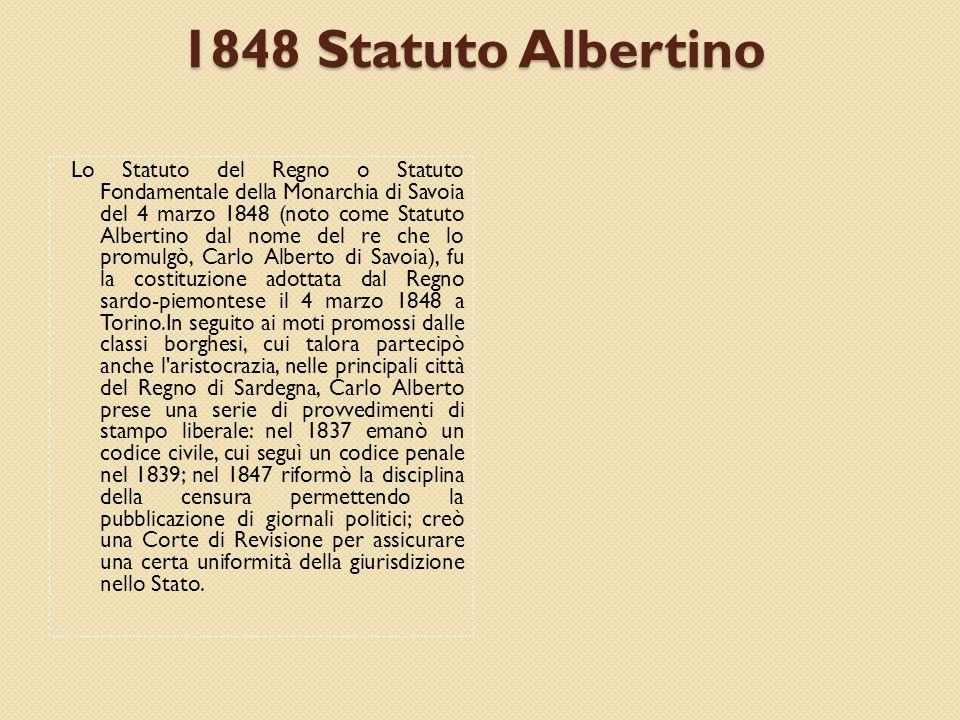 1848 Statuto Albertino Lo Statuto del Regno o Statuto Fondamentale della Monarchia di Savoia del 4 marzo 1848 (noto come Statuto Albertino dal nome del re che lo promulgò, Carlo Alberto di Savoia), fu la costituzione adottata dal Regno sardo-piemontese il 4 marzo 1848 a Torino.In seguito ai moti promossi dalle classi borghesi, cui talora partecipò anche l aristocrazia, nelle principali città del Regno di Sardegna, Carlo Alberto prese una serie di provvedimenti di stampo liberale: nel 1837 emanò un codice civile, cui seguì un codice penale nel 1839; nel 1847 riformò la disciplina della censura permettendo la pubblicazione di giornali politici; creò una Corte di Revisione per assicurare una certa uniformità della giurisdizione nello Stato.