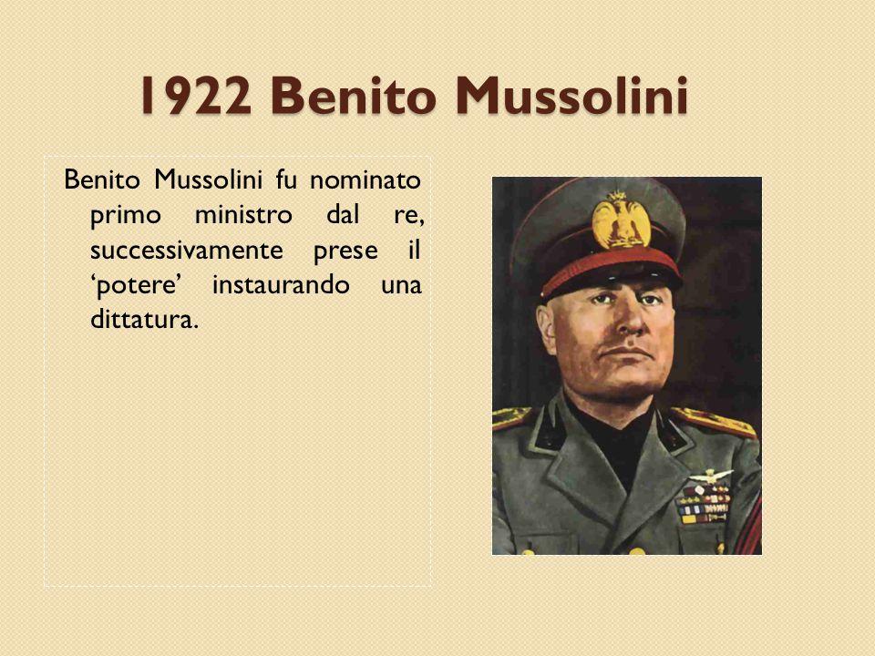 1922 Benito Mussolini Benito Mussolini fu nominato primo ministro dal re, successivamente prese il 'potere' instaurando una dittatura.