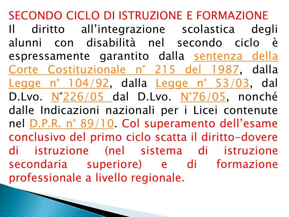 SECONDO CICLO DI ISTRUZIONE E FORMAZIONE Il diritto all'integrazione scolastica degli alunni con disabilità nel secondo ciclo è espressamente garantito dalla sentenza della Corte Costituzionale n° 215 del 1987, dalla Legge n° 104/92, dalla Legge n° 53/03, dal D.Lvo.