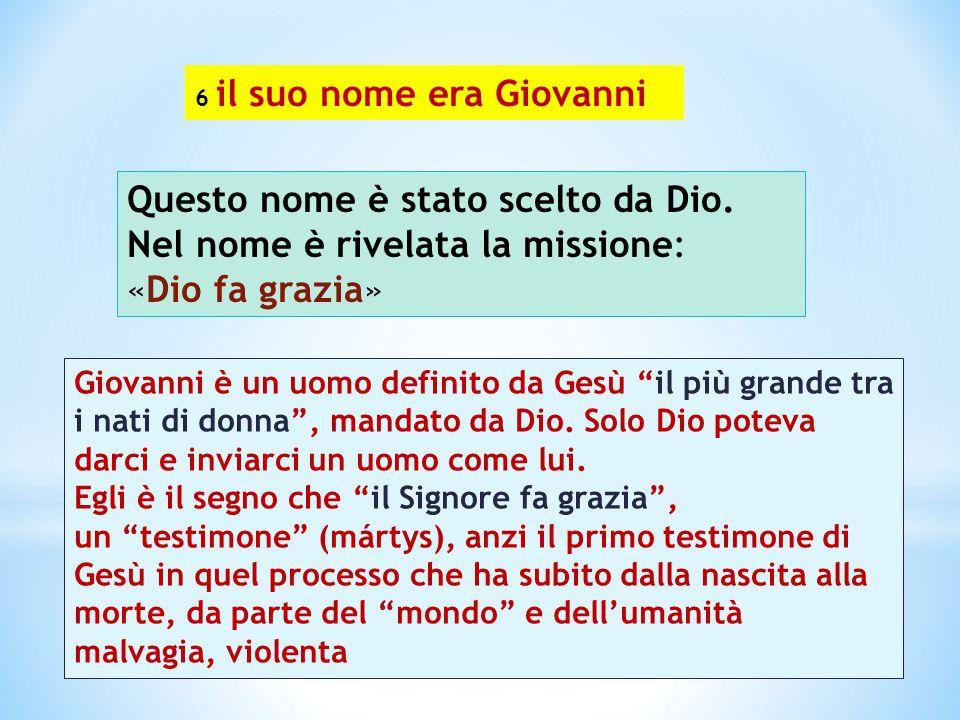 """6 il suo nome era Giovanni Questo nome è stato scelto da Dio. Nel nome è rivelata la missione: «Dio fa grazia» Giovanni è un uomo definito da Gesù """"il"""