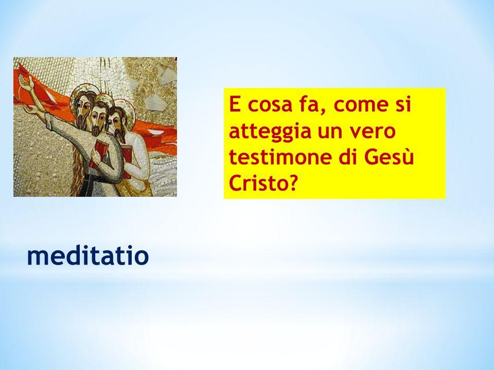 meditatio E cosa fa, come si atteggia un vero testimone di Gesù Cristo?
