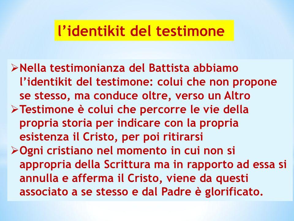 l'identikit del testimone  Nella testimonianza del Battista abbiamo l'identikit del testimone: colui che non propone se stesso, ma conduce oltre, ver