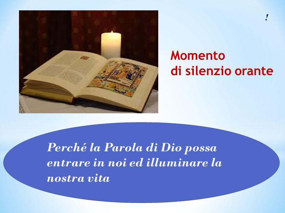 ! Perché la Parola di Dio possa entrare in noi ed illuminare la nostra vita Momento di silenzio orante