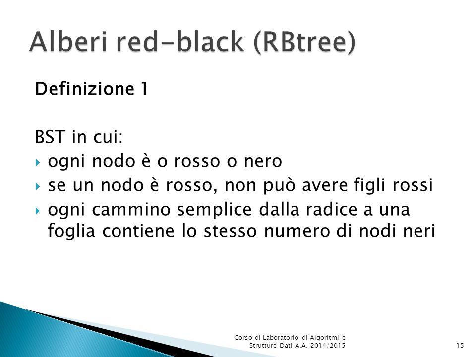 Definizione 1 BST in cui:  ogni nodo è o rosso o nero  se un nodo è rosso, non può avere figli rossi  ogni cammino semplice dalla radice a una foglia contiene lo stesso numero di nodi neri Corso di Laboratorio di Algoritmi e Strutture Dati A.A.